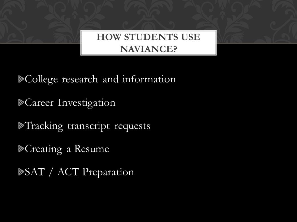 College research and information Career Investigation Tracking transcript requests Creating a Resume SAT / ACT Preparation HOW STUDENTS USE NAVIANCE