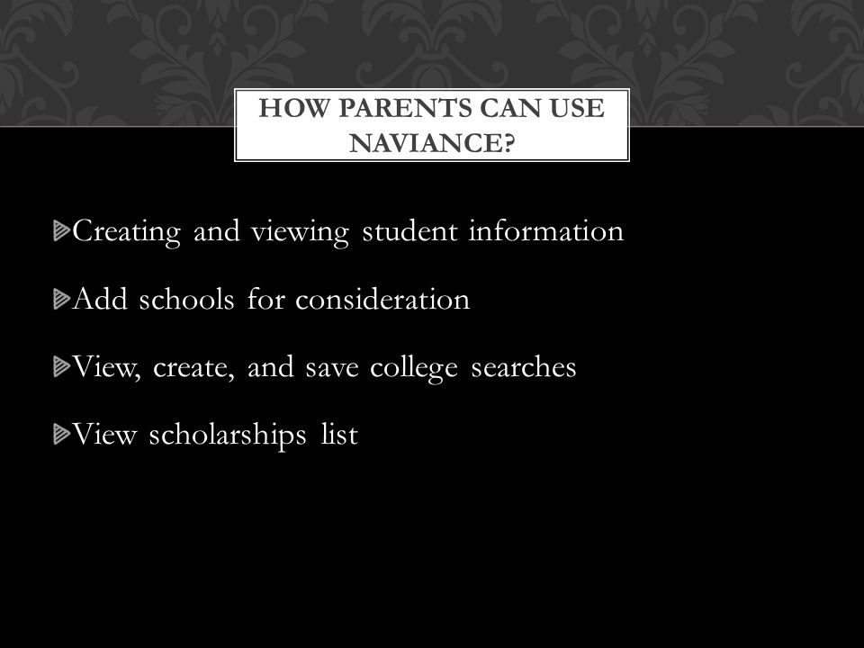 Creating and viewing student information Add schools for consideration View, create, and save college searches View scholarships list HOW PARENTS CAN USE NAVIANCE