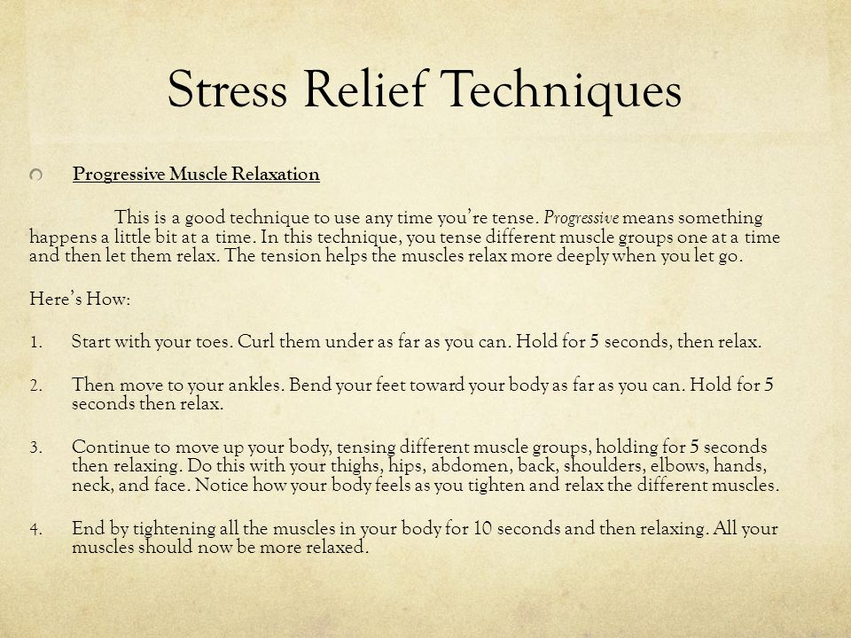 Stress Relief Techniques Progressive Muscle Relaxation This is a good technique to use any time you're tense.