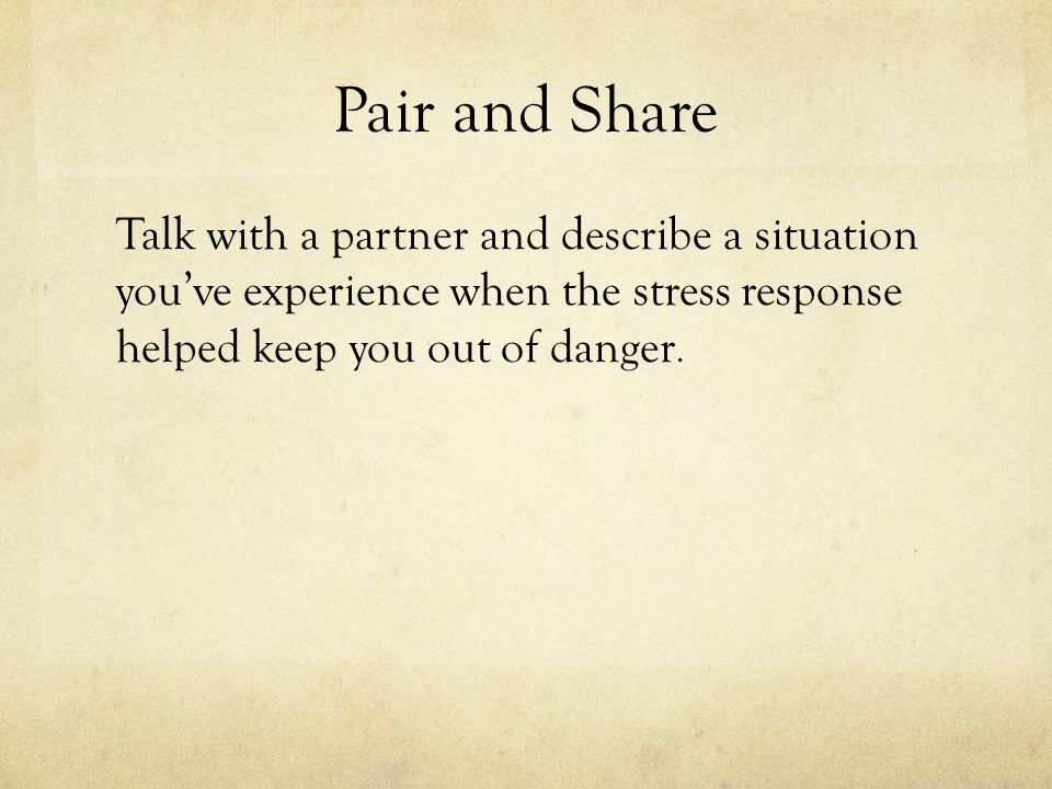 Pair and Share Talk with a partner and describe a situation you've experience when the stress response helped keep you out of danger.