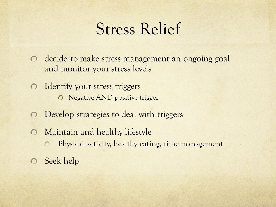 Stress Relief decide to make stress management an ongoing goal and monitor your stress levels Identify your stress triggers Negative AND positive trigger Develop strategies to deal with triggers Maintain and healthy lifestyle Physical activity, healthy eating, time management Seek help!