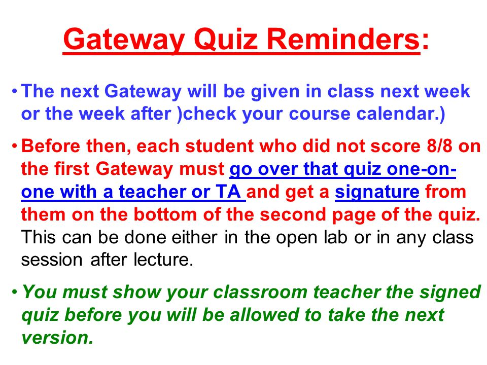 Gateway Quiz Reminders: The next Gateway will be given in class next week or the week after )check your course calendar.) Before then, each student who did not score 8/8 on the first Gateway must go over that quiz one-on- one with a teacher or TA and get a signature from them on the bottom of the second page of the quiz.
