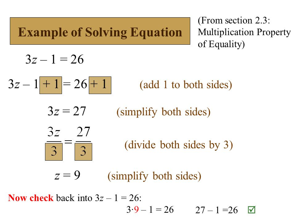 Example of Solving Equation 3z – 1 = 26 3z = 27 (simplify both sides) z = 9 (simplify both sides) 3z – = (add 1 to both sides) (divide both sides by 3) (From section 2.3: Multiplication Property of Equality) Now check back into 3z – 1 = 26: 3∙9 – 1 = – 1 =26 