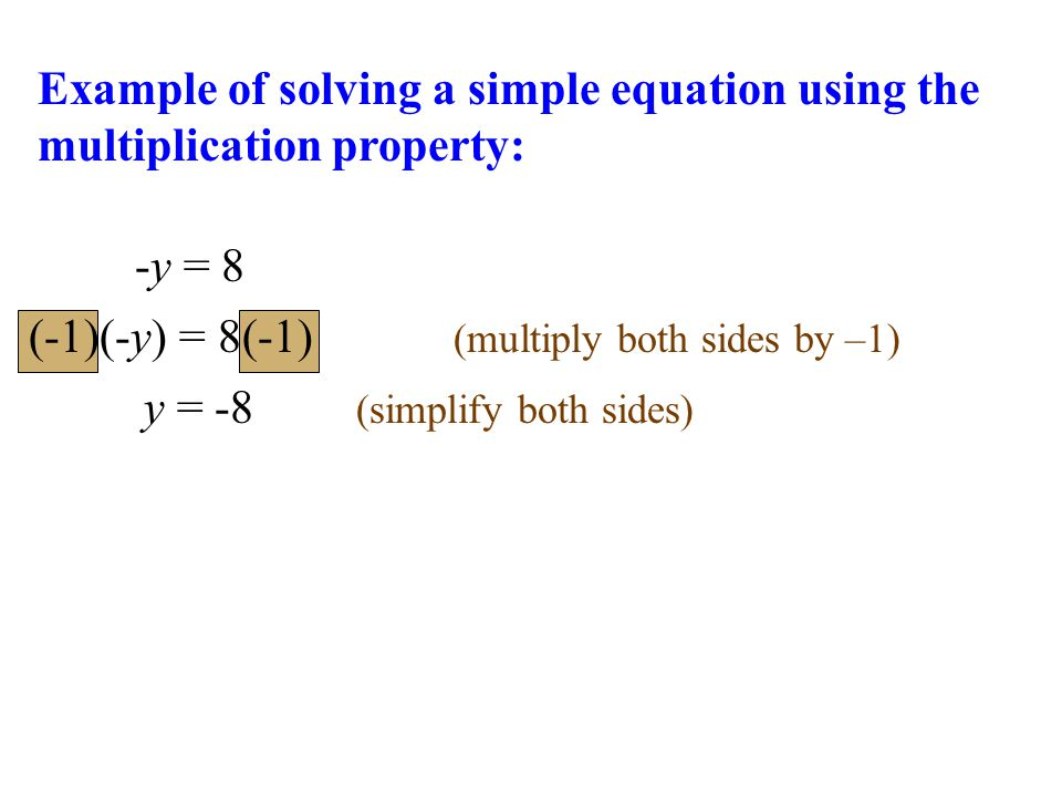 -y = 8 y = -8 (simplify both sides) Example of solving a simple equation using the multiplication property: (-1)(-y) = 8(-1) (multiply both sides by –1)