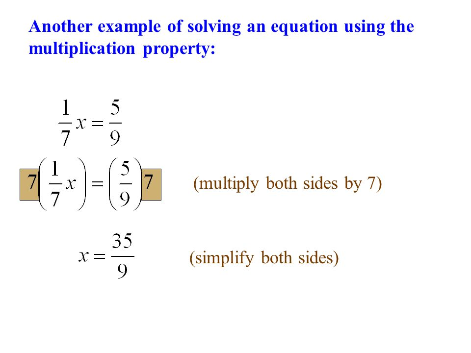(multiply both sides by 7)(simplify both sides) Another example of solving an equation using the multiplication property: