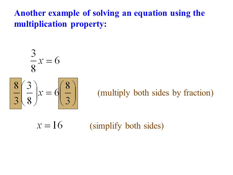 (multiply both sides by fraction) (simplify both sides) Another example of solving an equation using the multiplication property:
