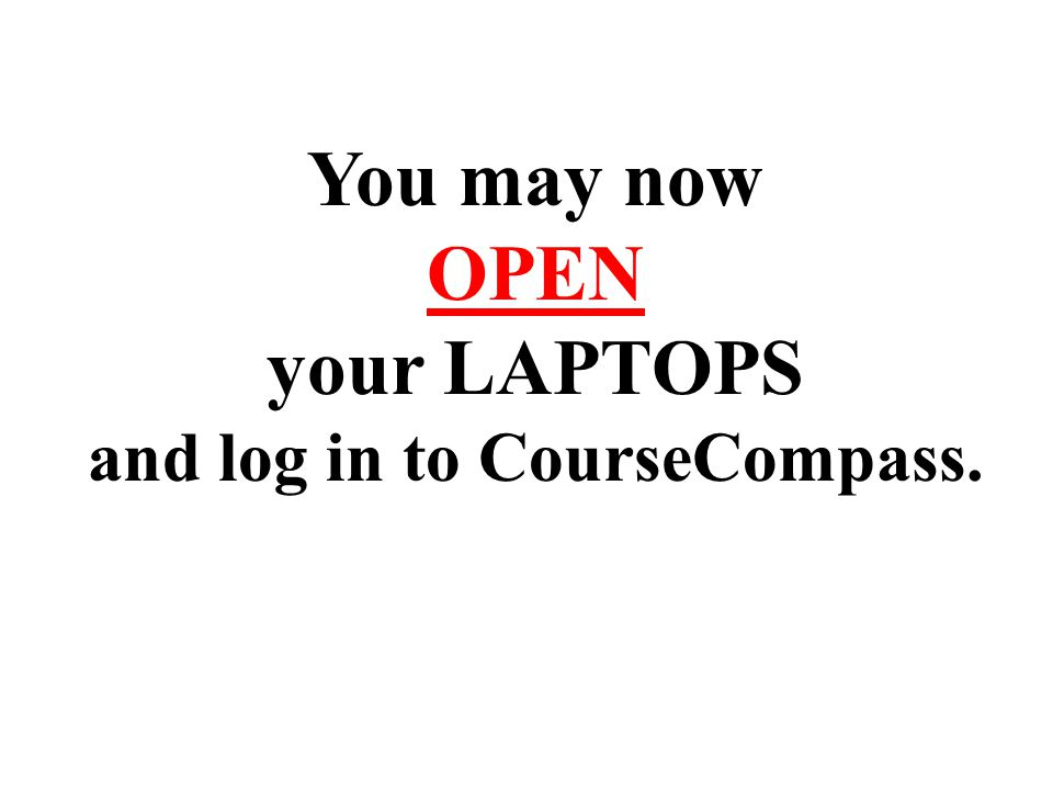 You may now OPEN your LAPTOPS and log in to CourseCompass.