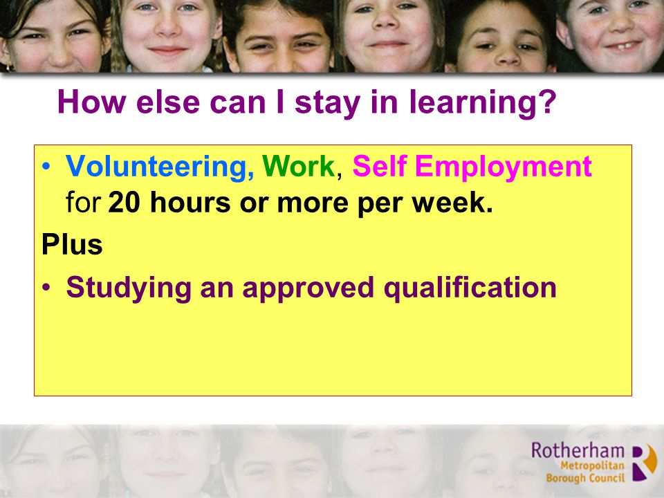 How else can I stay in learning. Volunteering, Work, Self Employment for 20 hours or more per week.