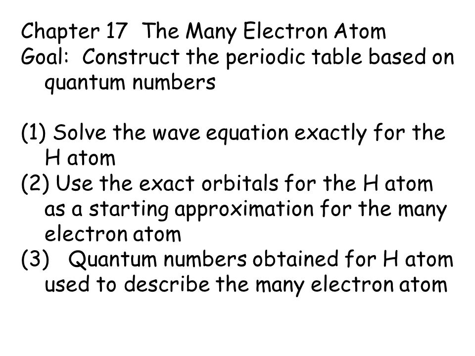 Chapter 17 The Many Electron Atom Goal: Construct the periodic table based on quantum numbers (1) Solve the wave equation exactly for the H atom (2) Use the exact orbitals for the H atom as a starting approximation for the many electron atom (3) Quantum numbers obtained for H atom used to describe the many electron atom