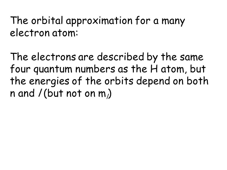 The orbital approximation for a many electron atom: The electrons are described by the same four quantum numbers as the H atom, but the energies of the orbits depend on both n and l (but not on m l )