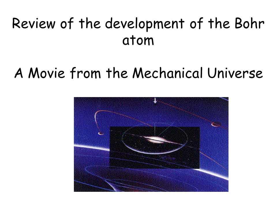 Review of the development of the Bohr atom A Movie from the Mechanical Universe