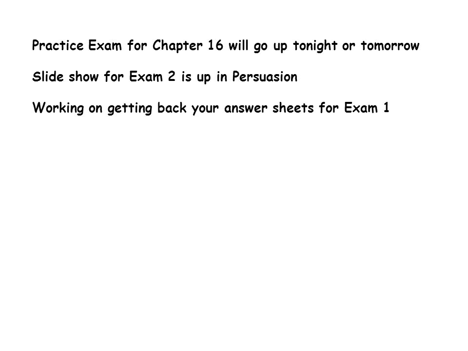 Practice Exam for Chapter 16 will go up tonight or tomorrow Slide show for Exam 2 is up in Persuasion Working on getting back your answer sheets for Exam 1