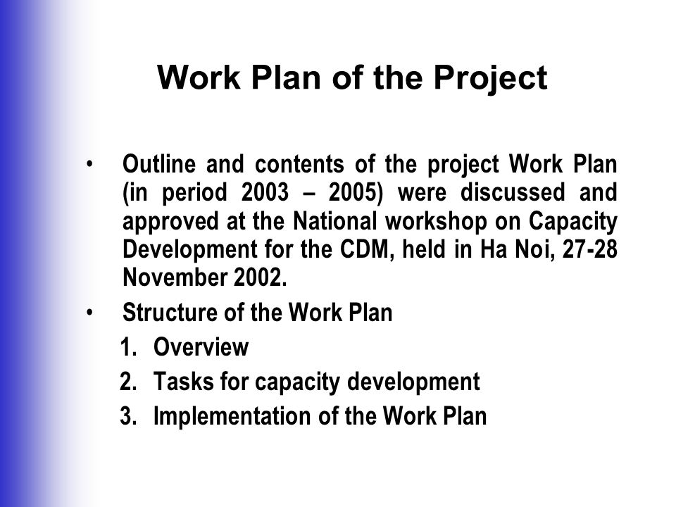 Work Plan of the Project Outline and contents of the project Work Plan (in period 2003 – 2005) were discussed and approved at the National workshop on Capacity Development for the CDM, held in Ha Noi, November 2002.