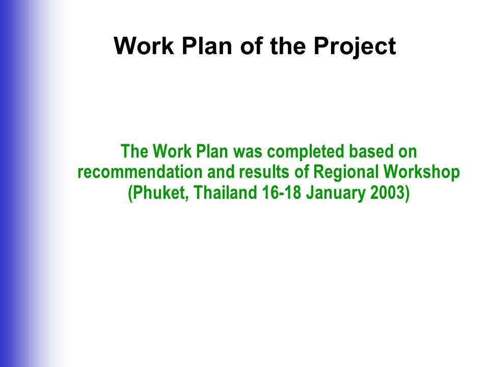 Work Plan of the Project The Work Plan was completed based on recommendation and results of Regional Workshop (Phuket, Thailand January 2003)