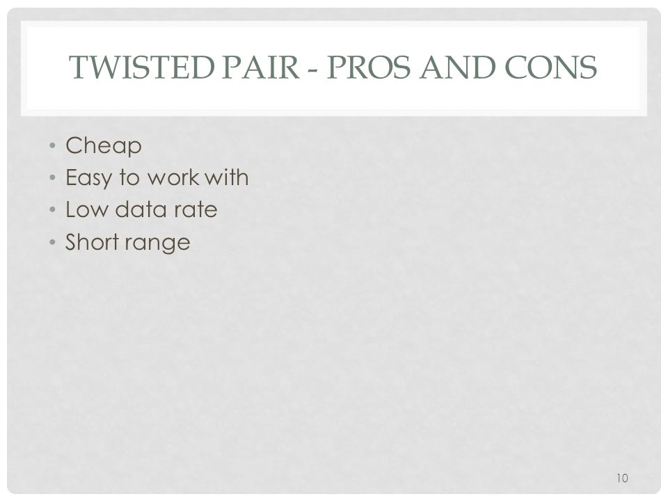 10 TWISTED PAIR - PROS AND CONS Cheap Easy to work with Low data rate Short range