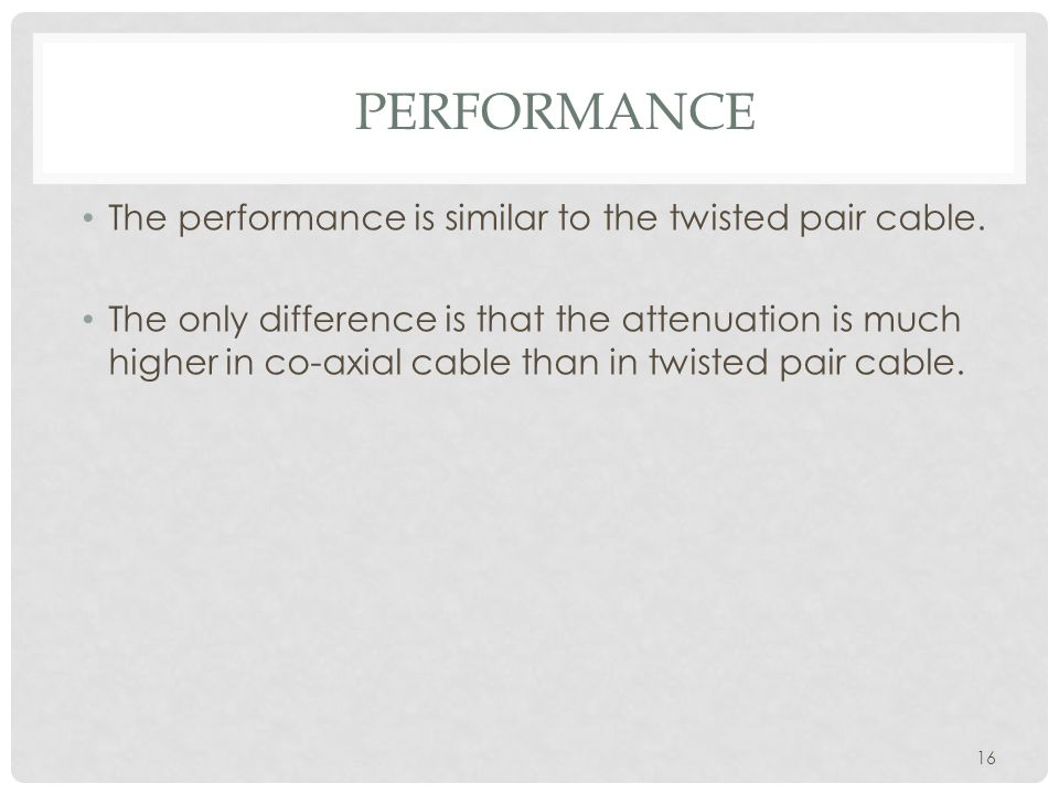 PERFORMANCE 16 The performance is similar to the twisted pair cable.