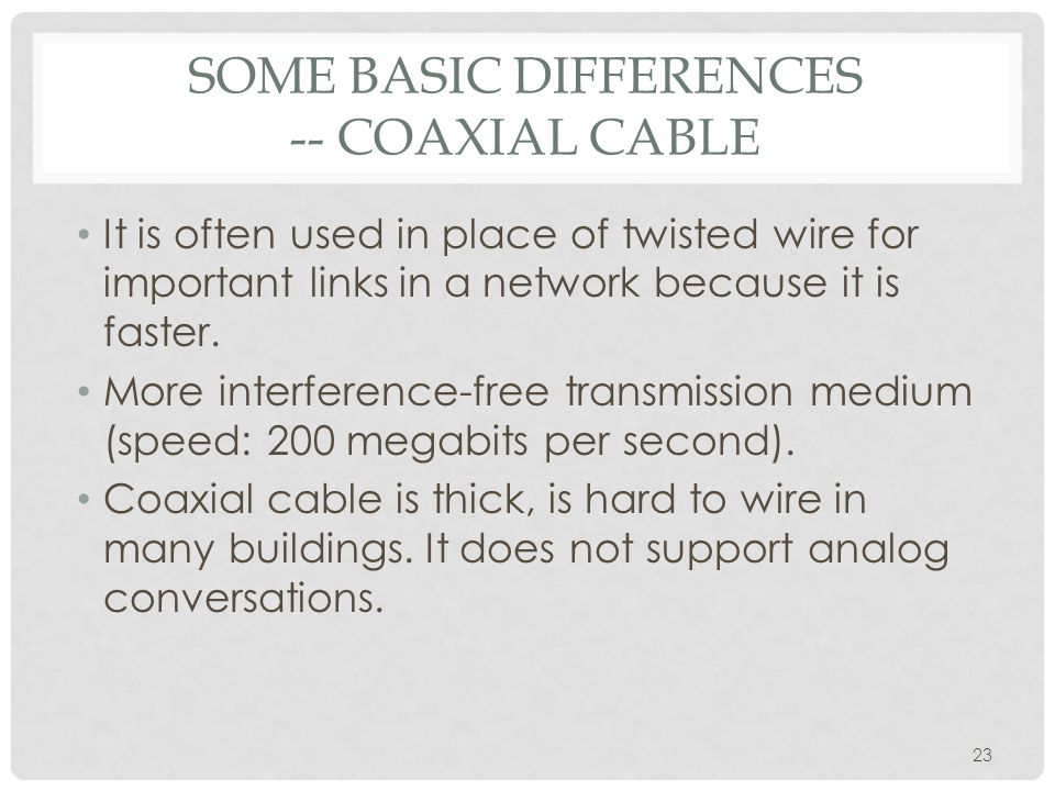 SOME BASIC DIFFERENCES -- COAXIAL CABLE It is often used in place of twisted wire for important links in a network because it is faster.