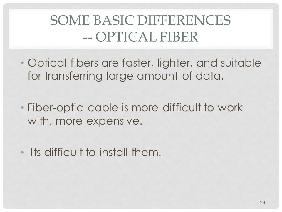 SOME BASIC DIFFERENCES -- OPTICAL FIBER Optical fibers are faster, lighter, and suitable for transferring large amount of data.
