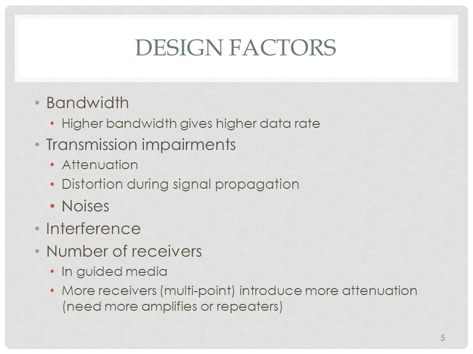 5 DESIGN FACTORS Bandwidth Higher bandwidth gives higher data rate Transmission impairments Attenuation Distortion during signal propagation Noises Interference Number of receivers In guided media More receivers (multi-point) introduce more attenuation (need more amplifies or repeaters)