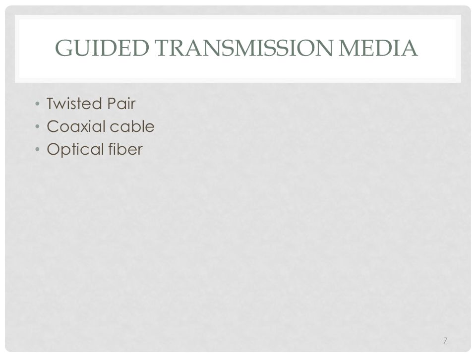 7 GUIDED TRANSMISSION MEDIA Twisted Pair Coaxial cable Optical fiber
