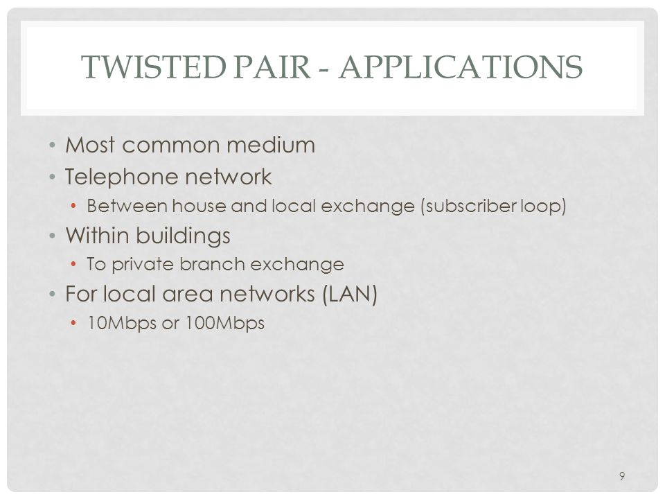 9 TWISTED PAIR - APPLICATIONS Most common medium Telephone network Between house and local exchange (subscriber loop) Within buildings To private branch exchange For local area networks (LAN) 10Mbps or 100Mbps