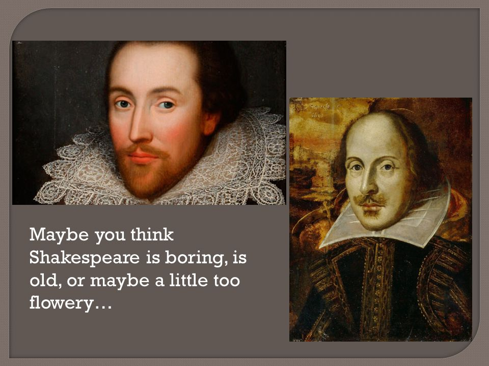Maybe you think Shakespeare is boring, is old, or maybe a little too flowery…