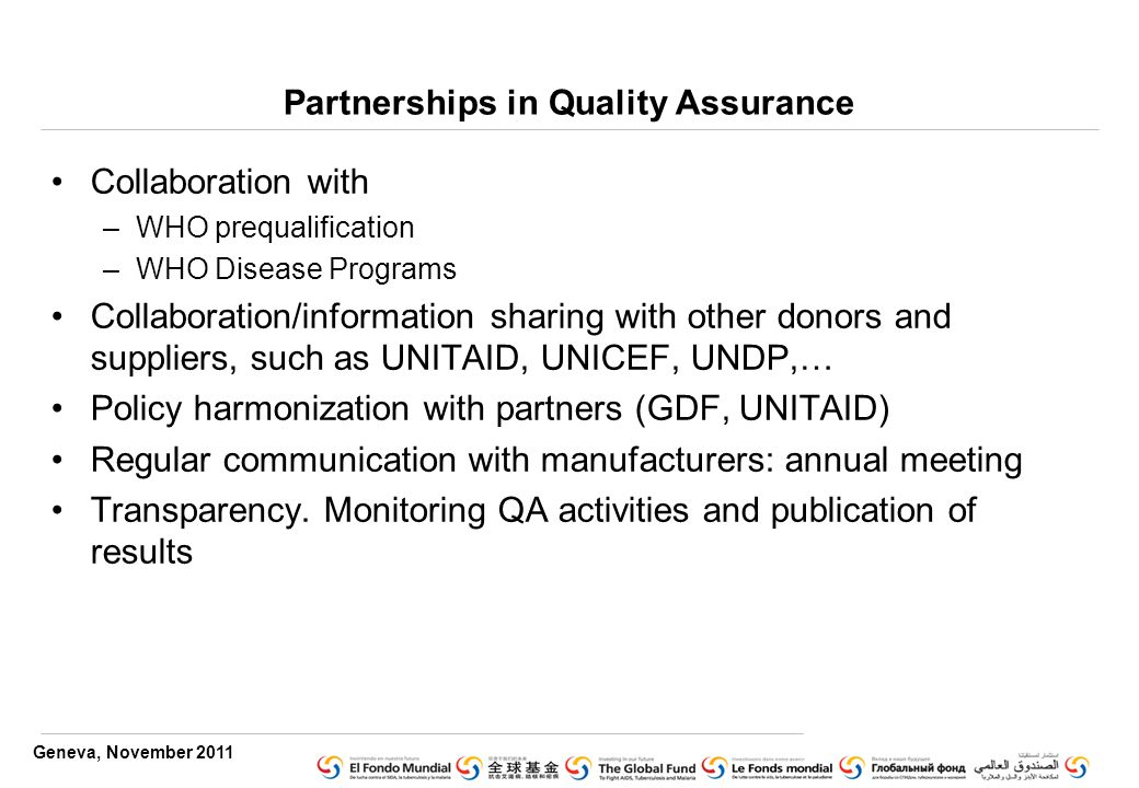 Geneva, November 2011 Partnerships in Quality Assurance Collaboration with –WHO prequalification –WHO Disease Programs Collaboration/information sharing with other donors and suppliers, such as UNITAID, UNICEF, UNDP,… Policy harmonization with partners (GDF, UNITAID) Regular communication with manufacturers: annual meeting Transparency.