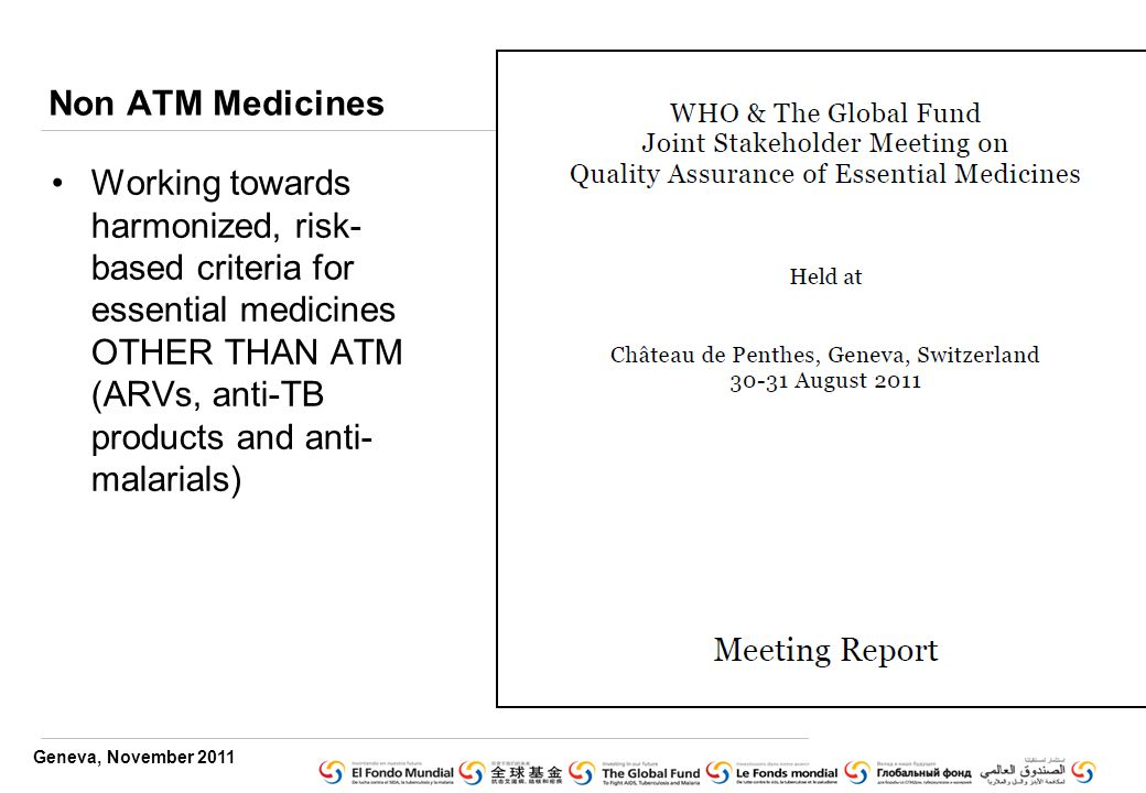 Geneva, November 2011 Non ATM Medicines Working towards harmonized, risk- based criteria for essential medicines OTHER THAN ATM (ARVs, anti-TB products and anti- malarials)