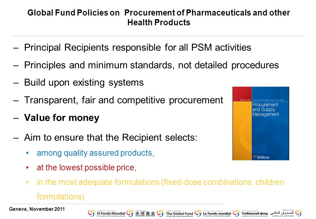 Geneva, November 2011 Global Fund Policies on Procurement of Pharmaceuticals and other Health Products –Principal Recipients responsible for all PSM activities –Principles and minimum standards, not detailed procedures –Build upon existing systems –Transparent, fair and competitive procurement –Value for money –Aim to ensure that the Recipient selects: among quality assured products, at the lowest possible price, in the most adequate formulations (fixed-dose combinations, children formulations)