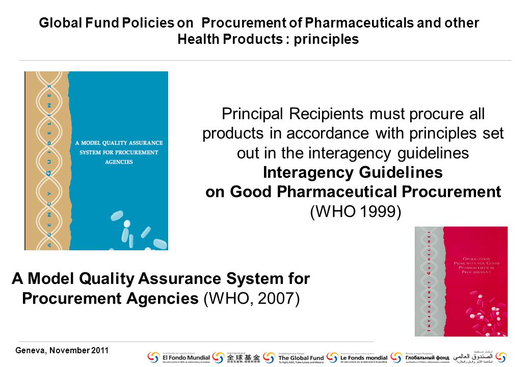 Geneva, November 2011 Principal Recipients must procure all products in accordance with principles set out in the interagency guidelines Interagency Guidelines on Good Pharmaceutical Procurement (WHO 1999) A Model Quality Assurance System for Procurement Agencies (WHO, 2007) Global Fund Policies on Procurement of Pharmaceuticals and other Health Products : principles