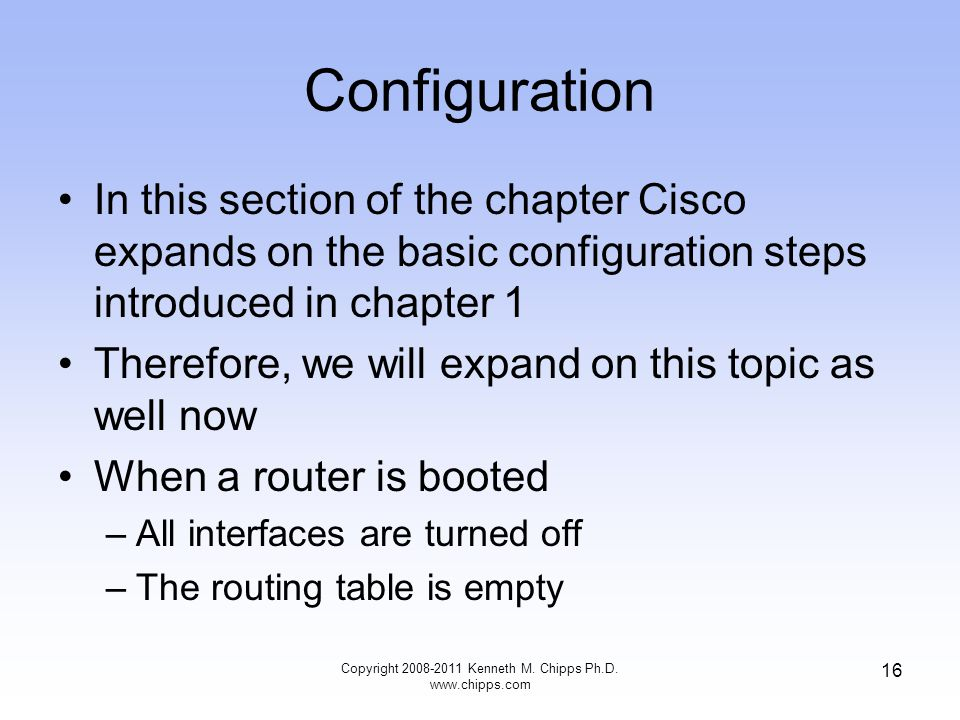 Configuration In this section of the chapter Cisco expands on the basic configuration steps introduced in chapter 1 Therefore, we will expand on this topic as well now When a router is booted –All interfaces are turned off –The routing table is empty Copyright Kenneth M.