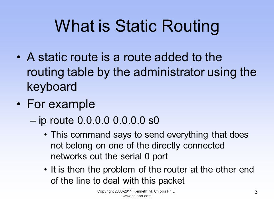 What is Static Routing A static route is a route added to the routing table by the administrator using the keyboard For example –ip route s0 This command says to send everything that does not belong on one of the directly connected networks out the serial 0 port It is then the problem of the router at the other end of the line to deal with this packet Copyright Kenneth M.
