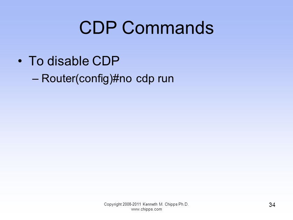 CDP Commands To disable CDP –Router(config)#no cdp run Copyright Kenneth M.