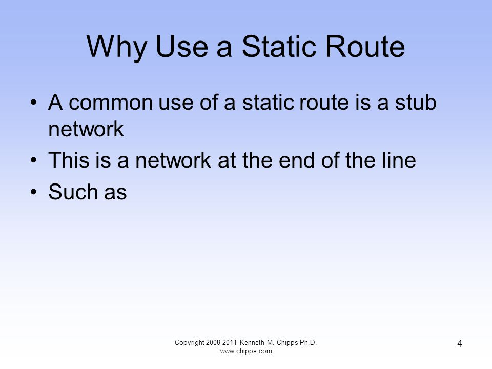 Why Use a Static Route A common use of a static route is a stub network This is a network at the end of the line Such as Copyright Kenneth M.