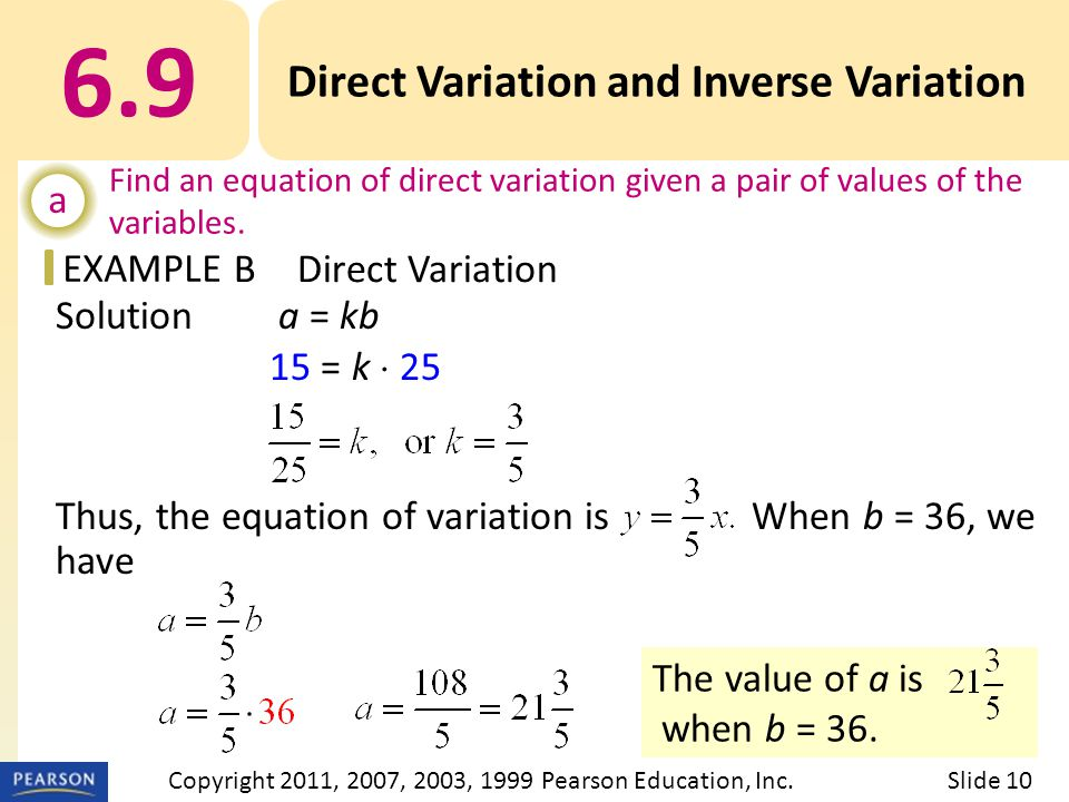 EXAMPLE Solution a = kb 15 = k  25 Thus, the equation of variation is When b = 36, we have The value of a is when b = 36.