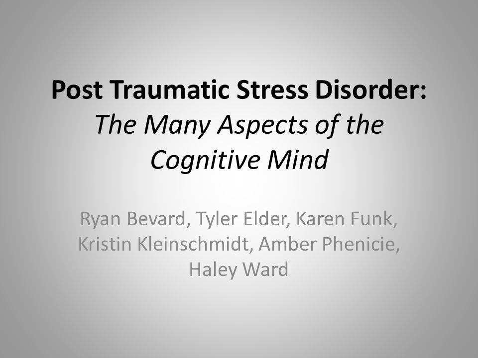 Post Traumatic Stress Disorder: The Many Aspects of the Cognitive Mind Ryan Bevard, Tyler Elder, Karen Funk, Kristin Kleinschmidt, Amber Phenicie, Haley Ward