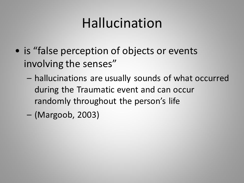 Hallucination is false perception of objects or events involving the senses –hallucinations are usually sounds of what occurred during the Traumatic event and can occur randomly throughout the person's life –(Margoob, 2003)