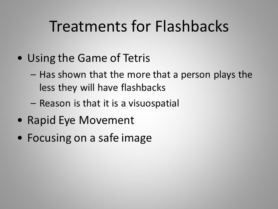 Treatments for Flashbacks Using the Game of Tetris –Has shown that the more that a person plays the less they will have flashbacks –Reason is that it is a visuospatial Rapid Eye Movement Focusing on a safe image