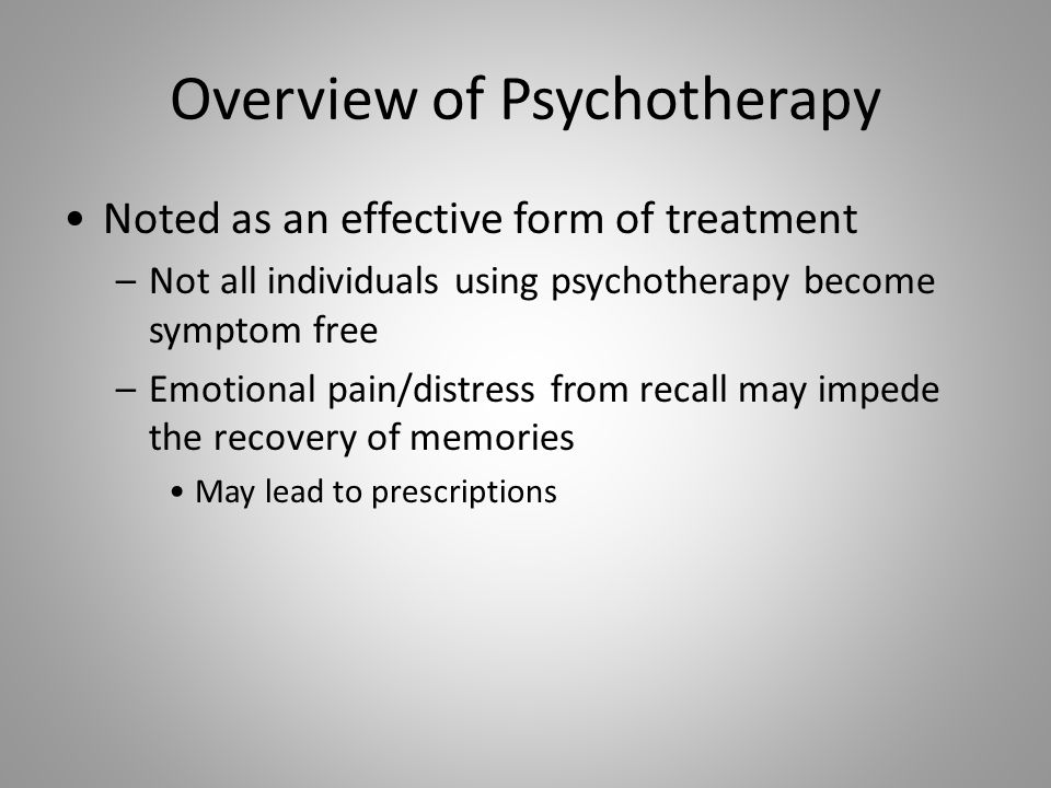 Overview of Psychotherapy Noted as an effective form of treatment –Not all individuals using psychotherapy become symptom free –Emotional pain/distress from recall may impede the recovery of memories May lead to prescriptions