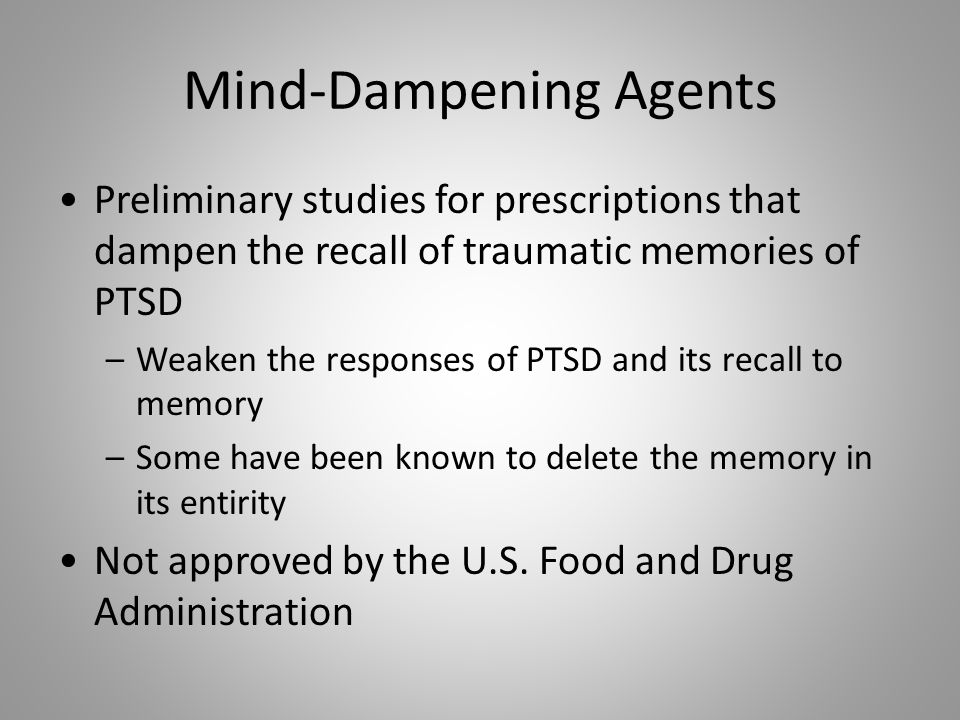 Mind-Dampening Agents Preliminary studies for prescriptions that dampen the recall of traumatic memories of PTSD –Weaken the responses of PTSD and its recall to memory –Some have been known to delete the memory in its entirity Not approved by the U.S.