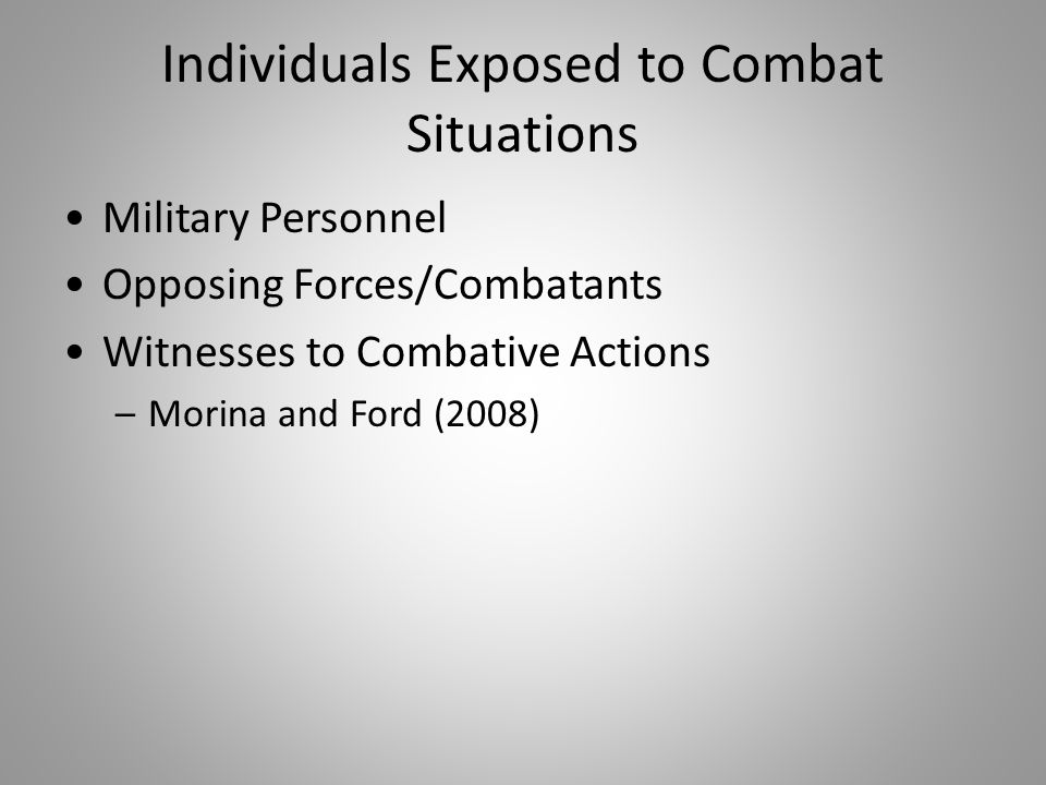 Individuals Exposed to Combat Situations Military Personnel Opposing Forces/Combatants Witnesses to Combative Actions –Morina and Ford (2008)