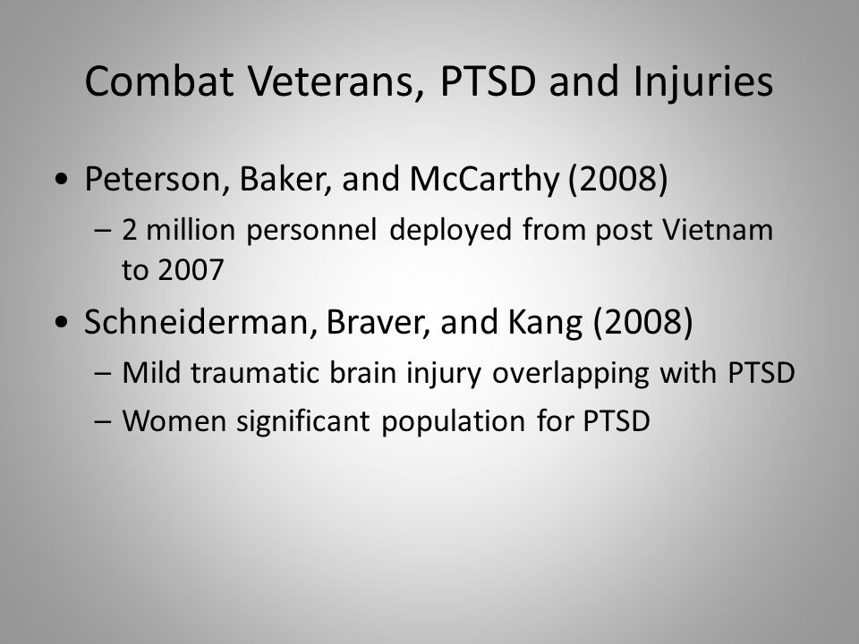 Combat Veterans, PTSD and Injuries Peterson, Baker, and McCarthy (2008) –2 million personnel deployed from post Vietnam to 2007 Schneiderman, Braver, and Kang (2008) –Mild traumatic brain injury overlapping with PTSD –Women significant population for PTSD