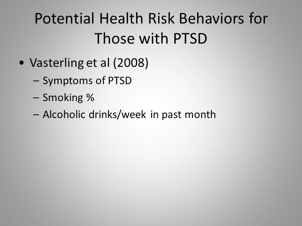 Potential Health Risk Behaviors for Those with PTSD Vasterling et al (2008) –Symptoms of PTSD –Smoking % –Alcoholic drinks/week in past month
