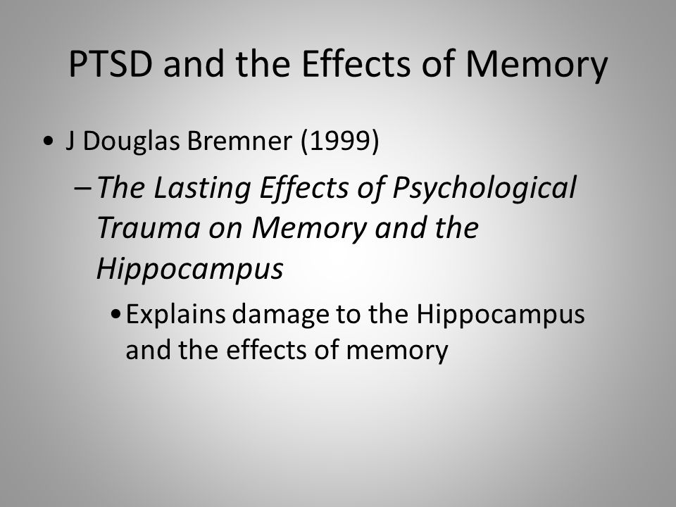 PTSD and the Effects of Memory J Douglas Bremner (1999) –The Lasting Effects of Psychological Trauma on Memory and the Hippocampus Explains damage to the Hippocampus and the effects of memory
