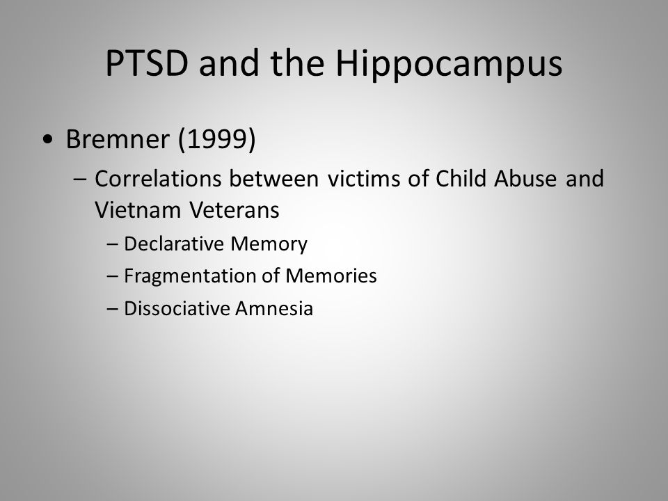 PTSD and the Hippocampus Bremner (1999) –Correlations between victims of Child Abuse and Vietnam Veterans –Declarative Memory –Fragmentation of Memories –Dissociative Amnesia