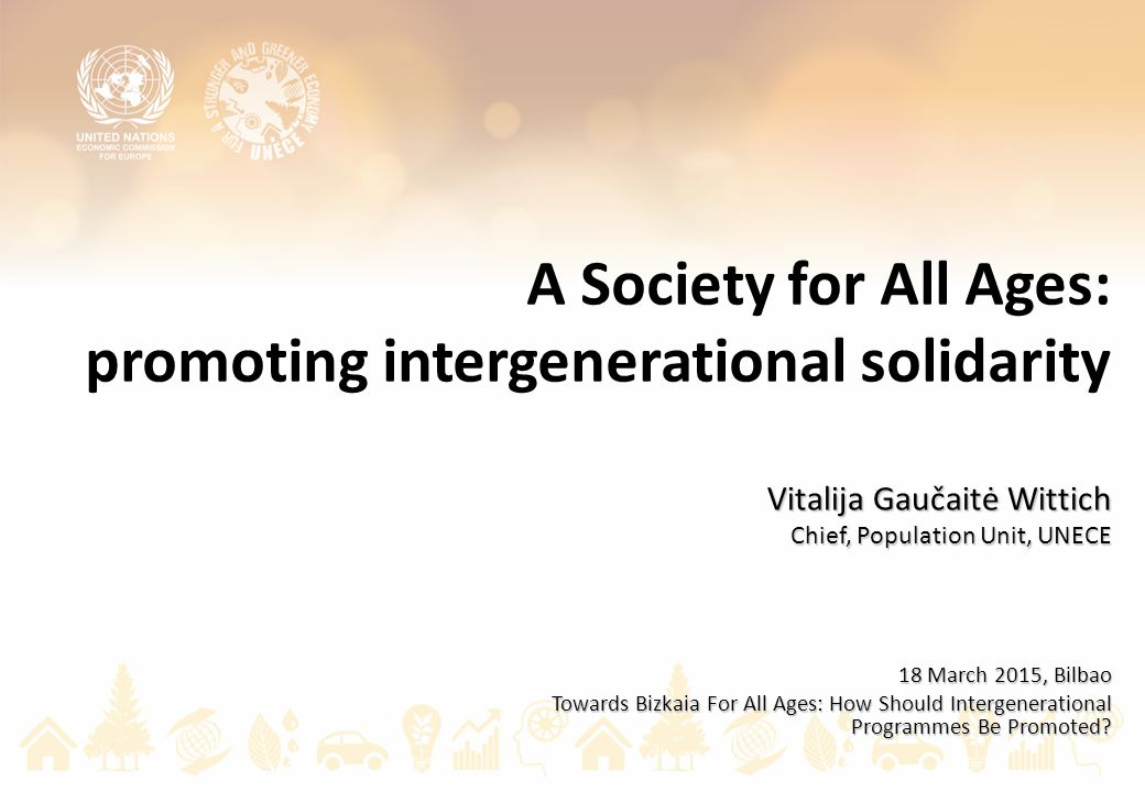 A Society for All Ages: promoting intergenerational solidarity Vitalija Gaučaitė Wittich Chief, Population Unit, UNECE 18 March 2015, Bilbao Towards Bizkaia For All Ages: How Should Intergenerational Programmes Be Promoted