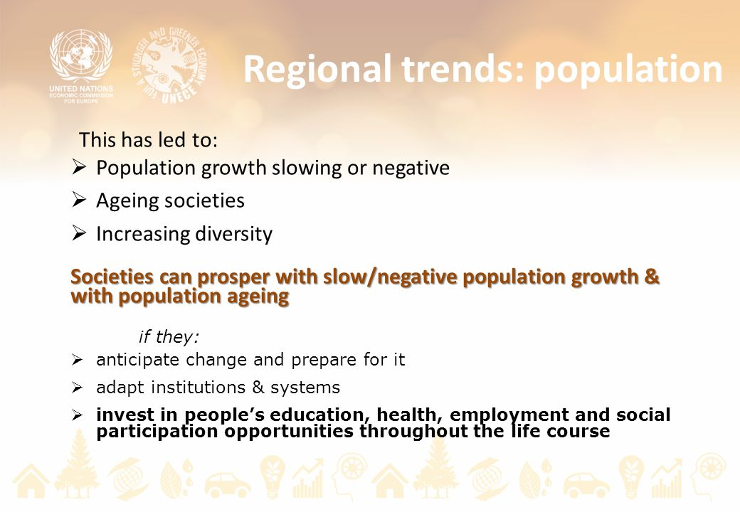 Regional trends: population This has led to:  Population growth slowing or negative  Ageing societies  Increasing diversity Societies can prosper with slow/negative population growth & with population ageing if they:  anticipate change and prepare for it  adapt institutions & systems  invest in people's education, health, employment and social participation opportunities throughout the life course