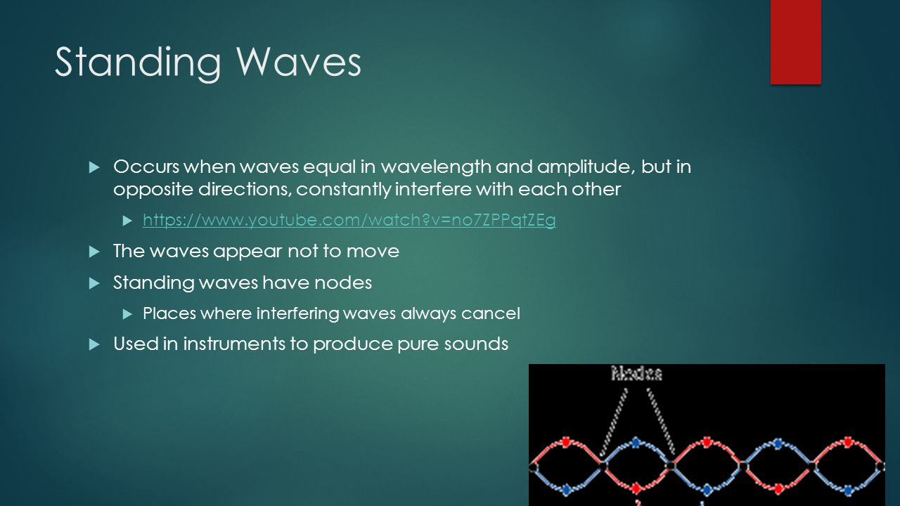Standing Waves  Occurs when waves equal in wavelength and amplitude, but in opposite directions, constantly interfere with each other    v=no7ZPPqtZEg   v=no7ZPPqtZEg  The waves appear not to move  Standing waves have nodes  Places where interfering waves always cancel  Used in instruments to produce pure sounds