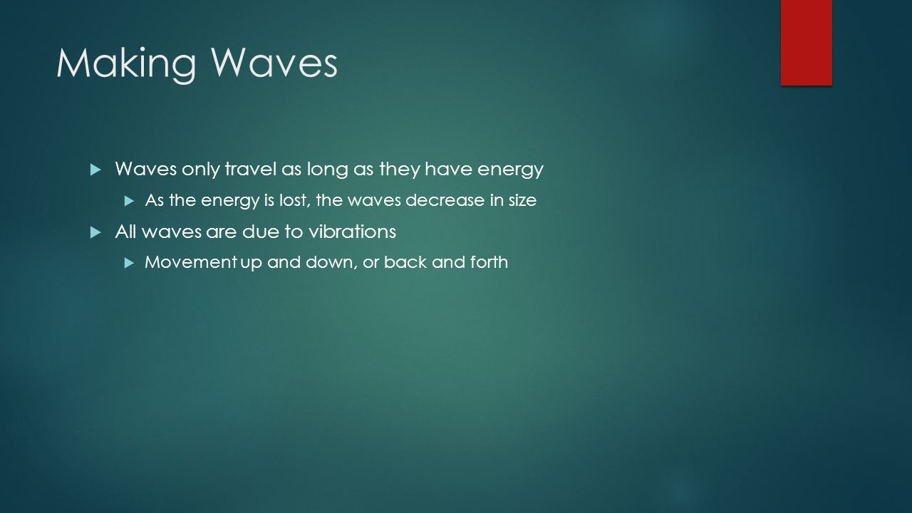 Making Waves  Waves only travel as long as they have energy  As the energy is lost, the waves decrease in size  All waves are due to vibrations  Movement up and down, or back and forth