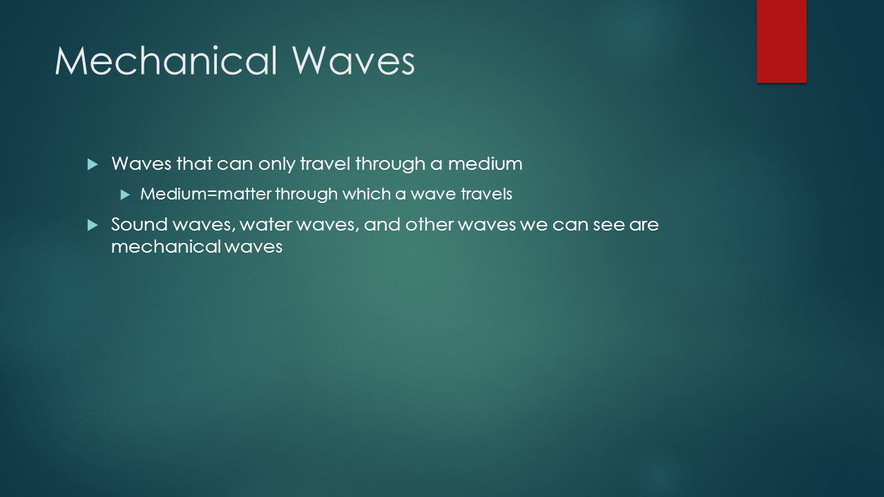 Mechanical Waves  Waves that can only travel through a medium  Medium=matter through which a wave travels  Sound waves, water waves, and other waves we can see are mechanical waves